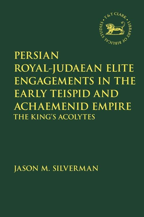 Cover of Jason Silverman's book Persian Royal–Judaean Elite Engagements in the Early Teispid and Achaemenid Empire - The King's Acolytes